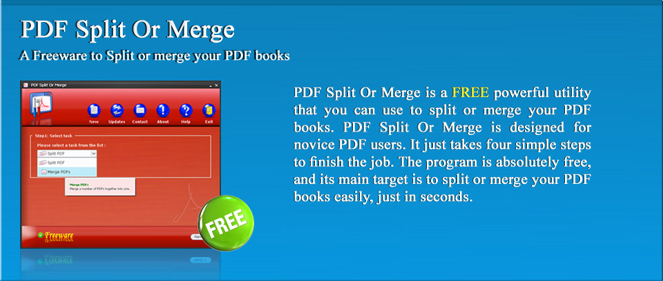 PDF Split or Merge Freeware | PDF Split Or Merge is a FREE powerful utility that you can use to split or merge your PDF books. PDF Split Or Merge is designed for novice PDF users. It just takes four simple steps to finish the job. The program is absolutely free, and its main target is to split or merge your PDF books easily, just in seconds.